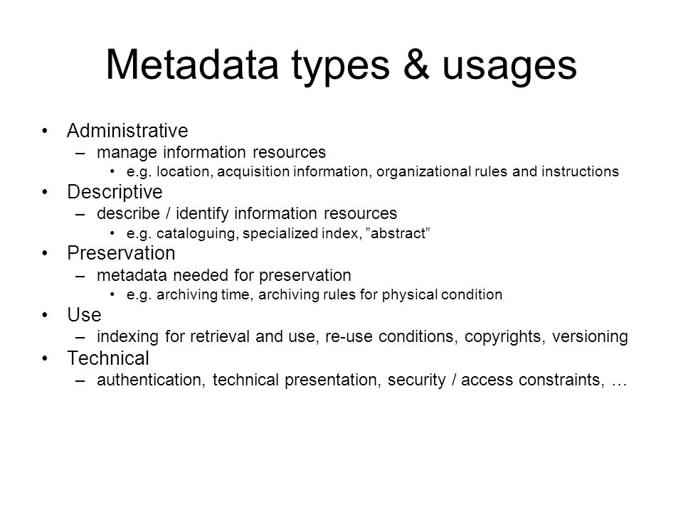 Metadata types & usages Administrative –manage information resources e.g. location, acquisition information, organizational rules and instructions Des