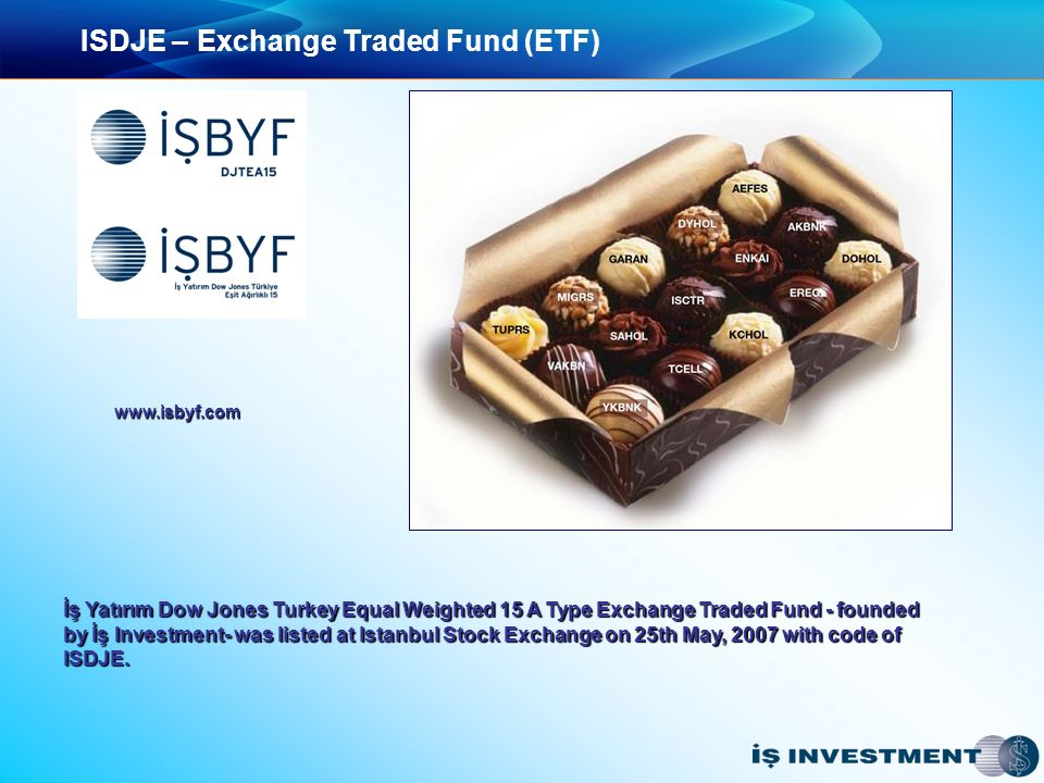ISDJE – Exchange Traded Fund (ETF) İş Yatırım Dow Jones Turkey Equal Weighted 15 A Type Exchange Traded Fund - founded İş Yatırım Dow Jones Turkey Equal Weighted 15 A Type Exchange Traded Fund - founded by İş Investment- was listed at Istanbul Stock Exchange on 25th May, 2007 with code of by İş Investment- was listed at Istanbul Stock Exchange on 25th May, 2007 with code of ISDJE.