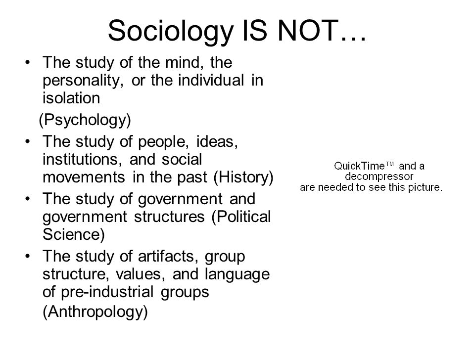 Sociology IS NOT… The study of the mind, the personality, or the individual in isolation (Psychology) The study of people, ideas, institutions, and so