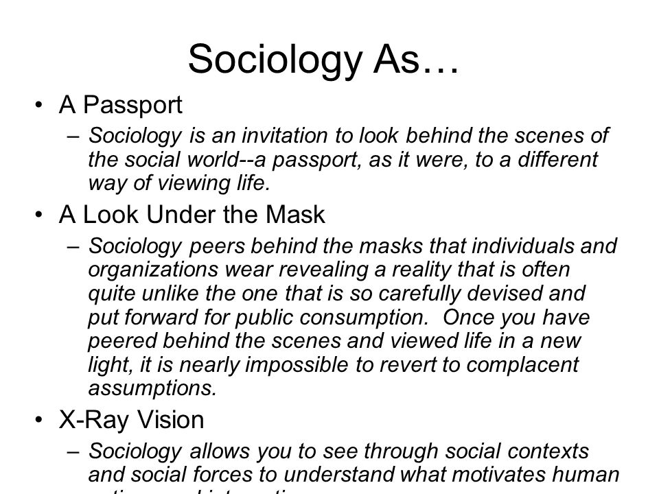 Sociology As… A Passport –Sociology is an invitation to look behind the scenes of the social world--a passport, as it were, to a different way of view