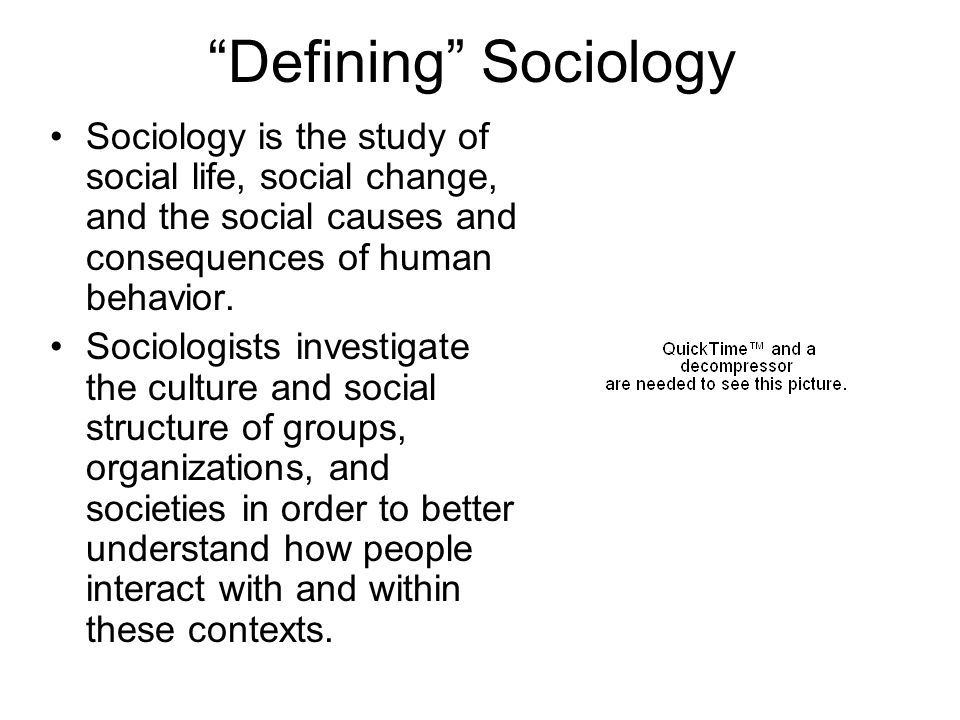 Defining Sociology Sociology is the study of social life, social change, and the social causes and consequences of human behavior. Sociologists invest