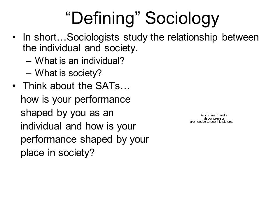 Defining Sociology In short…Sociologists study the relationship between the individual and society. –What is an individual? –What is society? Think ab