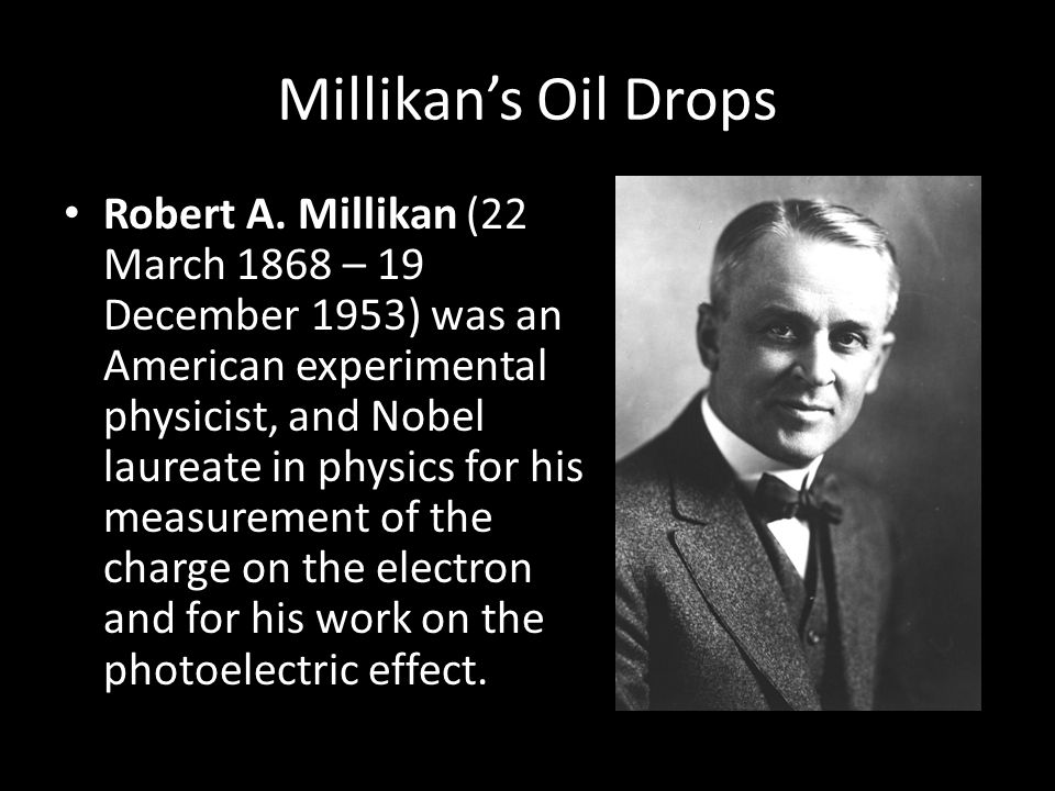 Millikans Oil Drops Robert A. Millikan (22 March 1868 – 19 December 1953) was an American experimental physicist, and Nobel laureate in physics for hi
