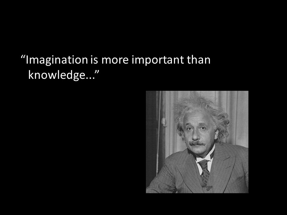 Imagination is more important than knowledge...