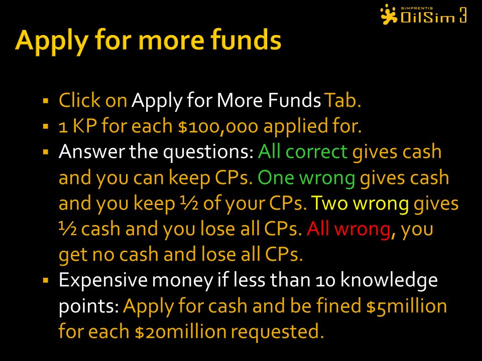 Click on Apply for More Funds Tab. 1 KP for each $100,000 applied for. Answer the questions: All correct gives cash and you can keep CPs. One wrong gi