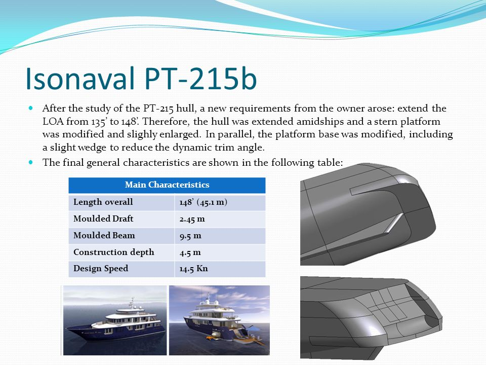 Isonaval PT-215b After the study of the PT-215 hull, a new requirements from the owner arose: extend the LOA from 135 to 148. Therefore, the hull was