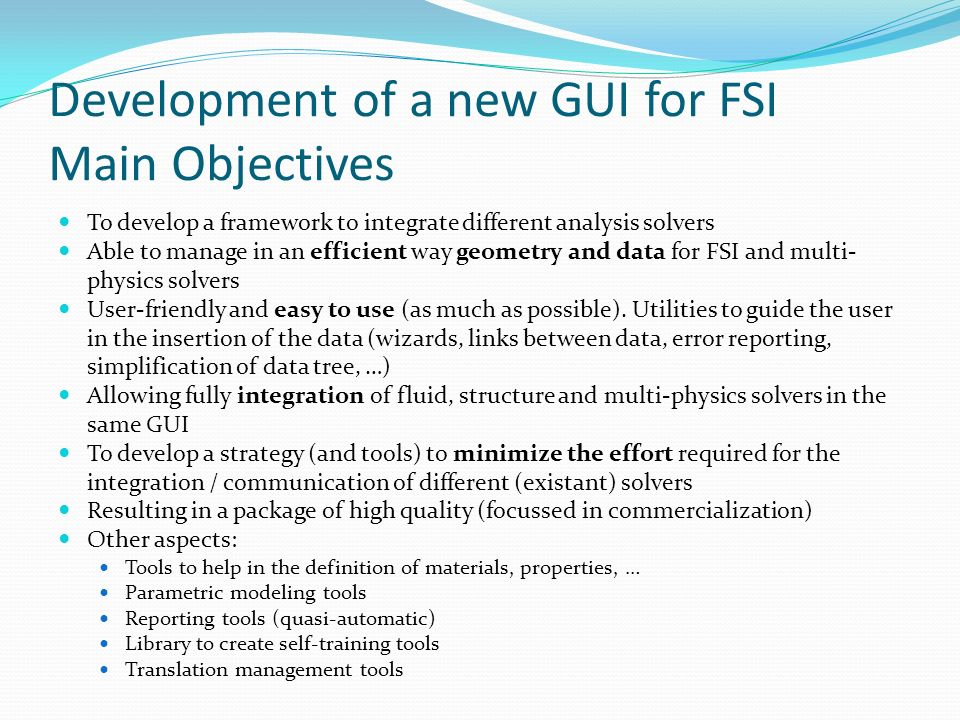 Development of a new GUI for FSI Main Objectives To develop a framework to integrate different analysis solvers Able to manage in an efficient way geo
