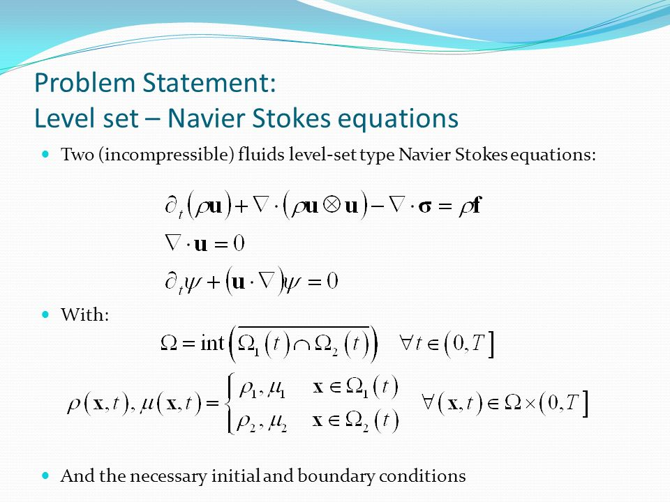 Problem Statement: Level set – Navier Stokes equations Two (incompressible) fluids level-set type Navier Stokes equations: With: And the necessary ini