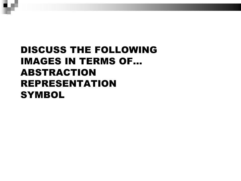 DISCUSS THE FOLLOWING IMAGES IN TERMS OF… ABSTRACTION REPRESENTATION SYMBOL