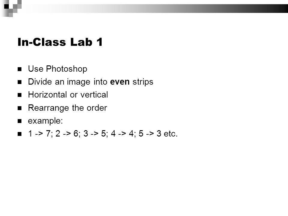 In-Class Lab 1 Use Photoshop Divide an image into even strips Horizontal or vertical Rearrange the order example: 1 -> 7; 2 -> 6; 3 -> 5; 4 -> 4; 5 ->