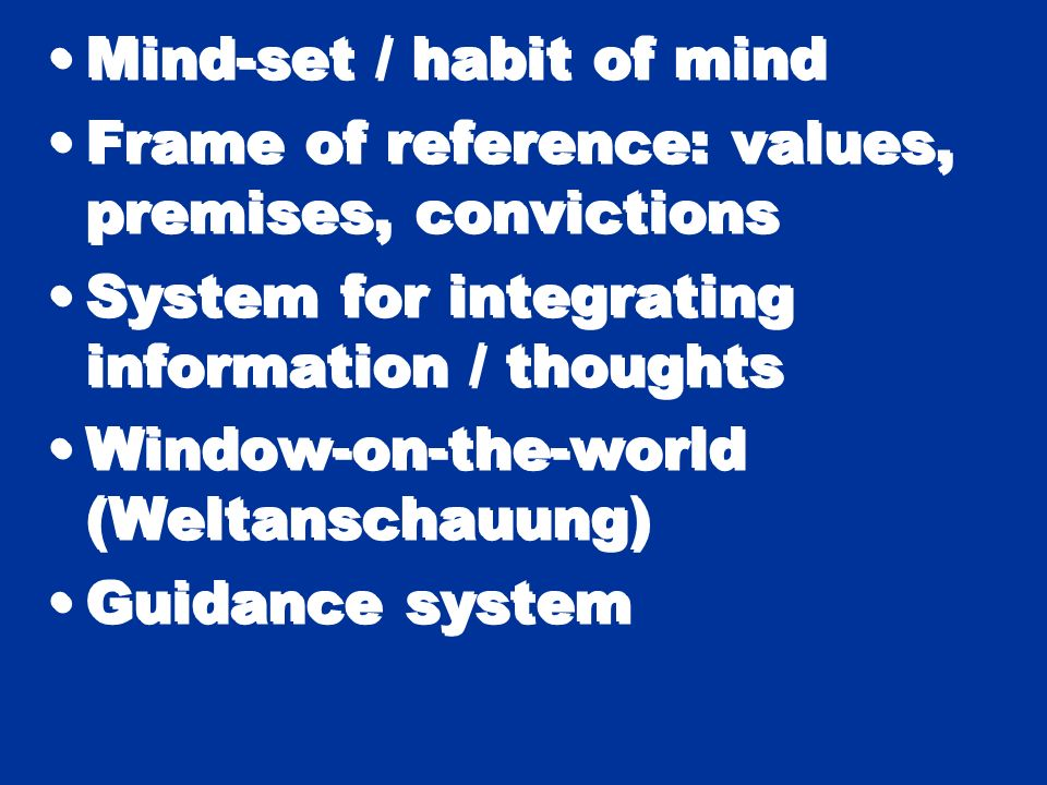Mind-set / habit of mind Frame of reference: values, premises, convictions System for integrating information / thoughts Window-on-the-world (Weltansc