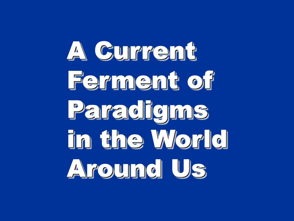 A Current Ferment of Paradigms in the World Around Us A Current Ferment of Paradigms in the World Around Us