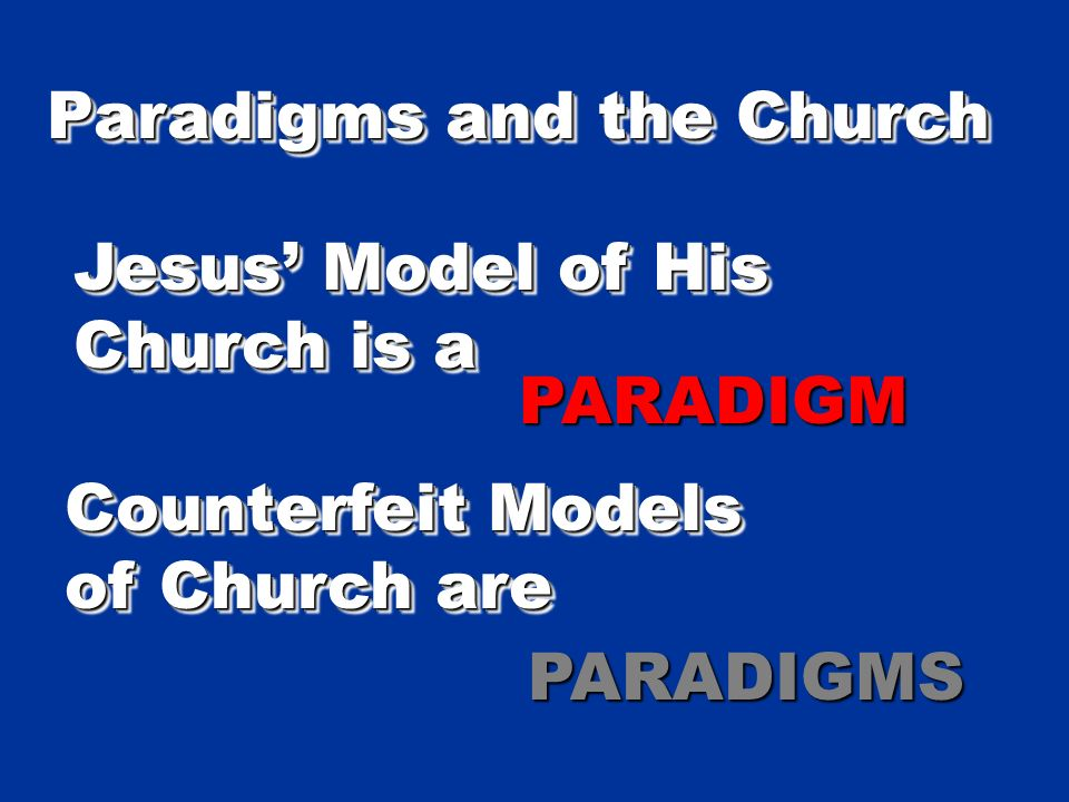Paradigms and the Church Jesus Model of His Church is a Jesus Model of His Church is a PARADIGMPARADIGM Counterfeit Models of Church are Counterfeit Models of Church are PARADIGMSPARADIGMS