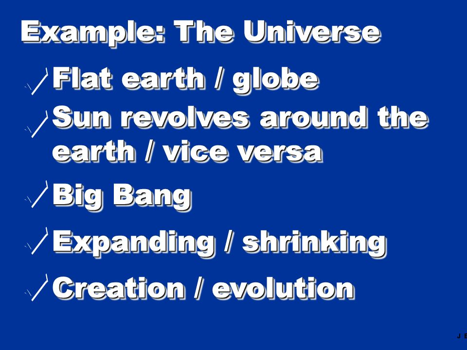 Example: The Universe Flat earth / globe Sun revolves around the earth / vice versa Sun revolves around the earth / vice versa Big Bang Expanding / sh