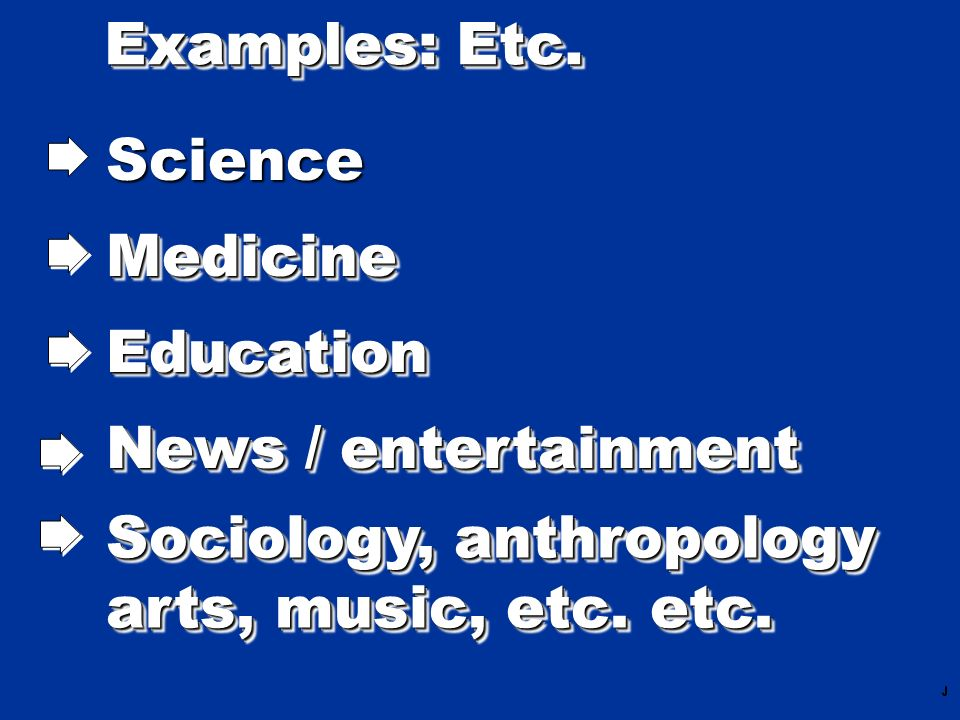 Examples: Etc. Science MedicineMedicine EducationEducation News / entertainment Sociology, anthropology arts, music, etc. etc. Sociology, anthropology