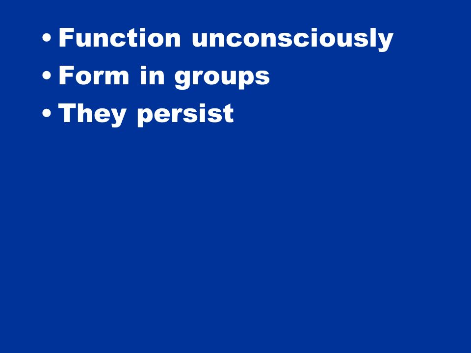 Function unconsciously Form in groups They persist