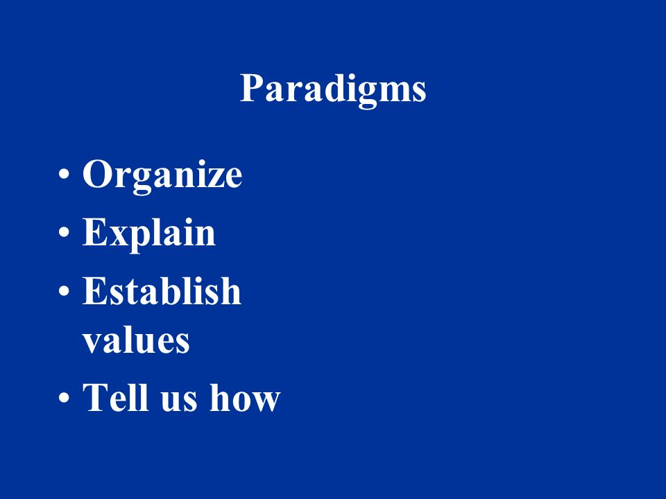 Paradigms Organize Explain Establish values Tell us how