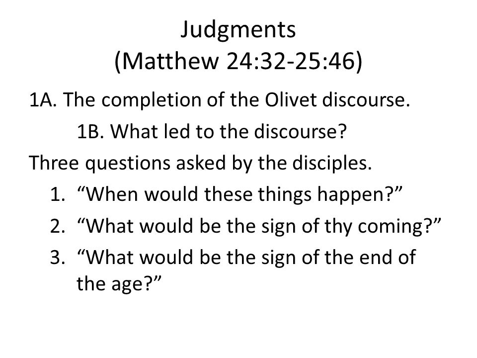 Judgments (Matthew 24:32-25:46) 1A. The completion of the Olivet discourse.