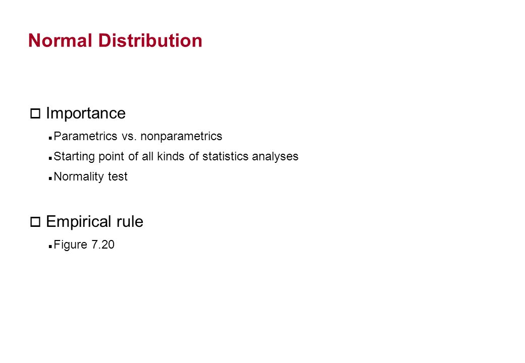 Normal Distribution o Importance Parametrics vs. nonparametrics Starting point of all kinds of statistics analyses Normality test o Empirical rule Fig
