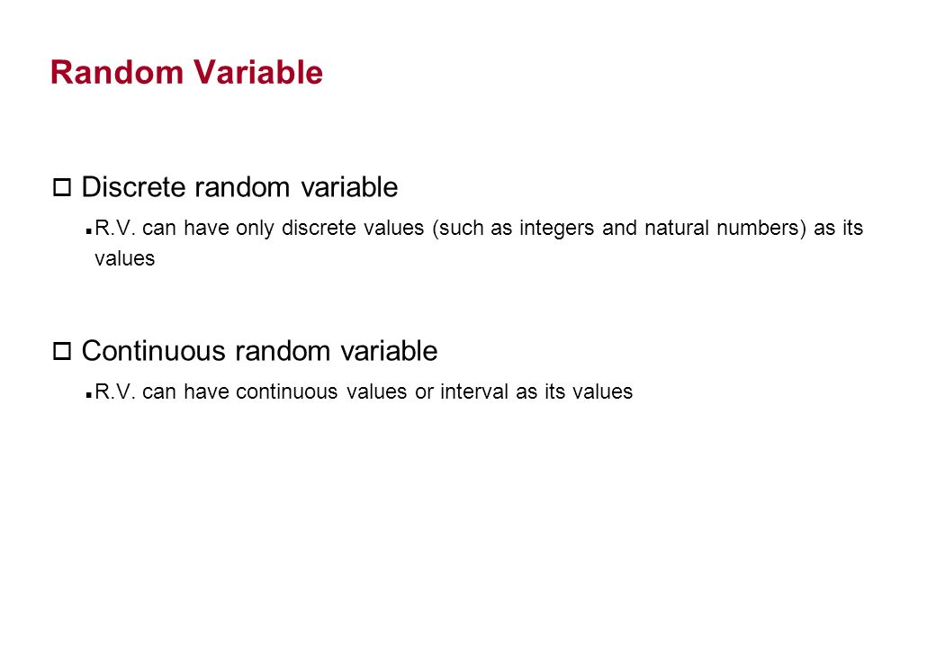 Random Variable o Discrete random variable R.V. can have only discrete values (such as integers and natural numbers) as its values o Continuous random