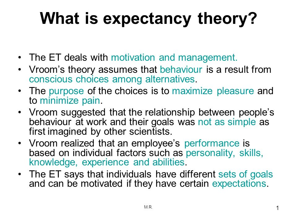 M.R. 1 What is expectancy theory? The ET deals with motivation and management. Vrooms theory assumes that behaviour is a result from conscious choices