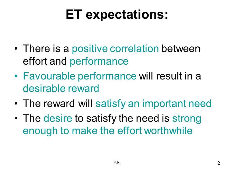 M.R. 2 ET expectations: There is a positive correlation between effort and performance Favourable performance will result in a desirable reward The re