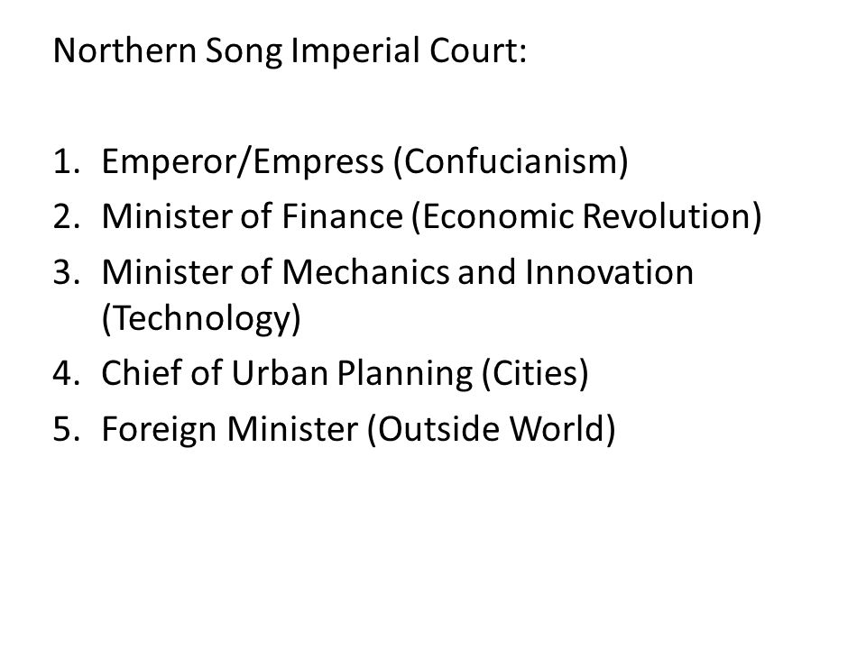 Northern Song Imperial Court: 1.Emperor/Empress (Confucianism) 2.Minister of Finance (Economic Revolution) 3.Minister of Mechanics and Innovation (Technology) 4.Chief of Urban Planning (Cities) 5.Foreign Minister (Outside World)