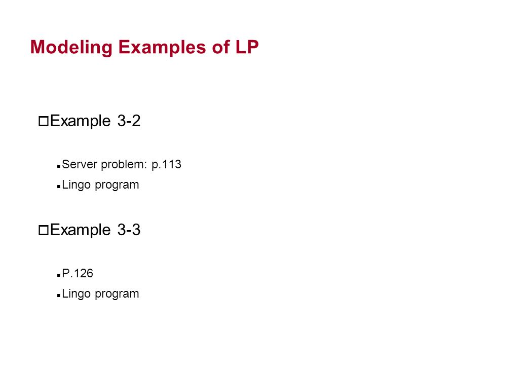 Modeling Examples of LP o Example 3-2 Server problem: p.113 Lingo program o Example 3-3 P.126 Lingo program