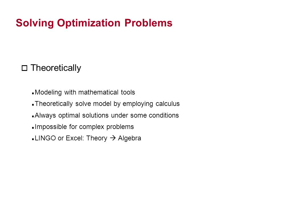 Solving Optimization Problems Theoretically Modeling with mathematical tools Theoretically solve model by employing calculus Always optimal solutions under some conditions Impossible for complex problems LINGO or Excel: Theory Algebra