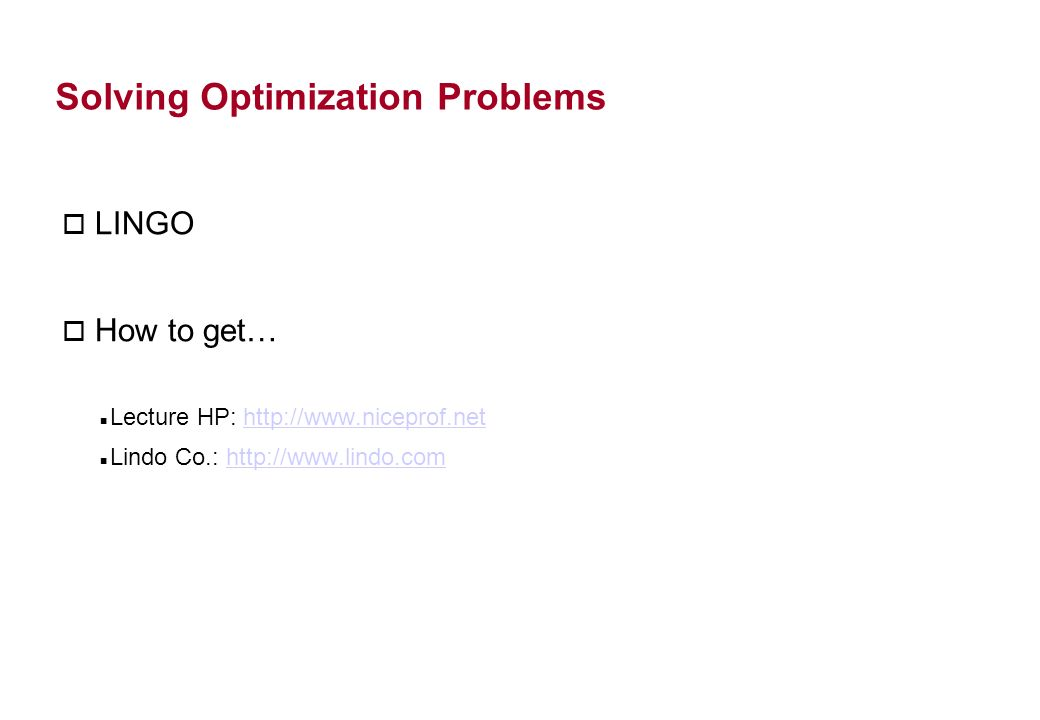 LINGO o How to get… Lecture HP: http://www.niceprof.nethttp://www.niceprof.net Lindo Co.: http://www.lindo.comhttp://www.lindo.com Solving Optimization Problems