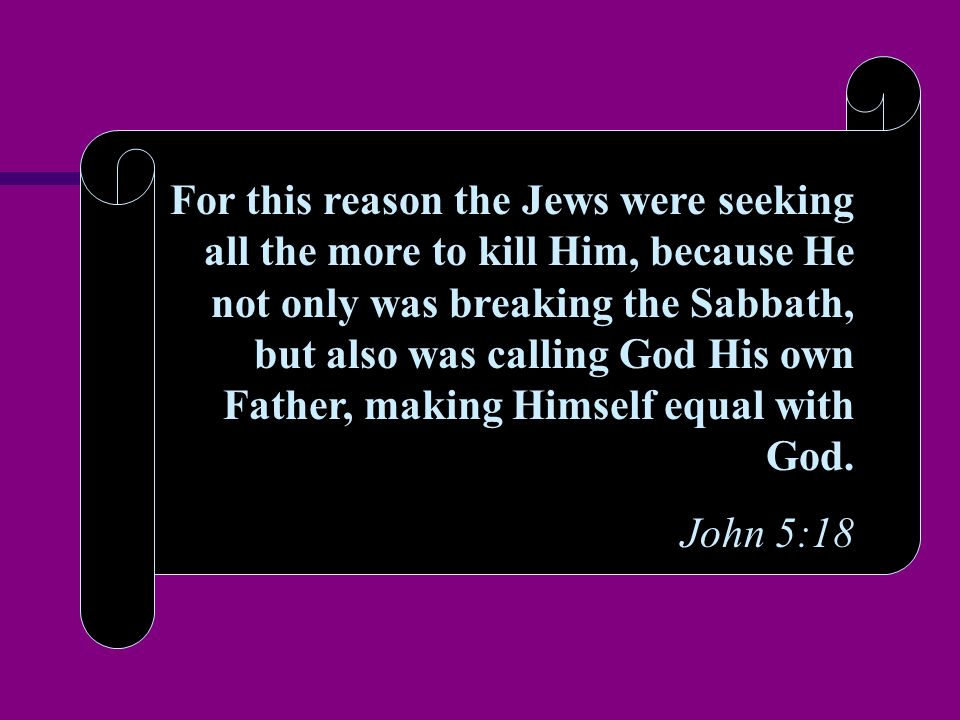 For this reason the Jews were seeking all the more to kill Him, because He not only was breaking the Sabbath, but also was calling God His own Father, making Himself equal with God.