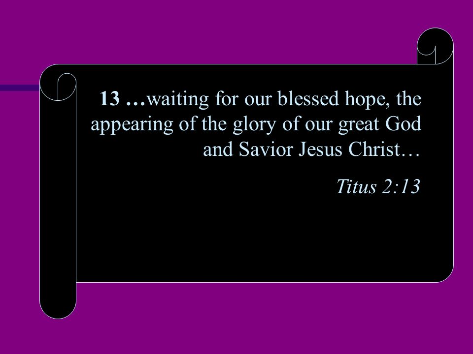 13 …waiting for our blessed hope, the appearing of the glory of our great God and Savior Jesus Christ… Titus 2:13