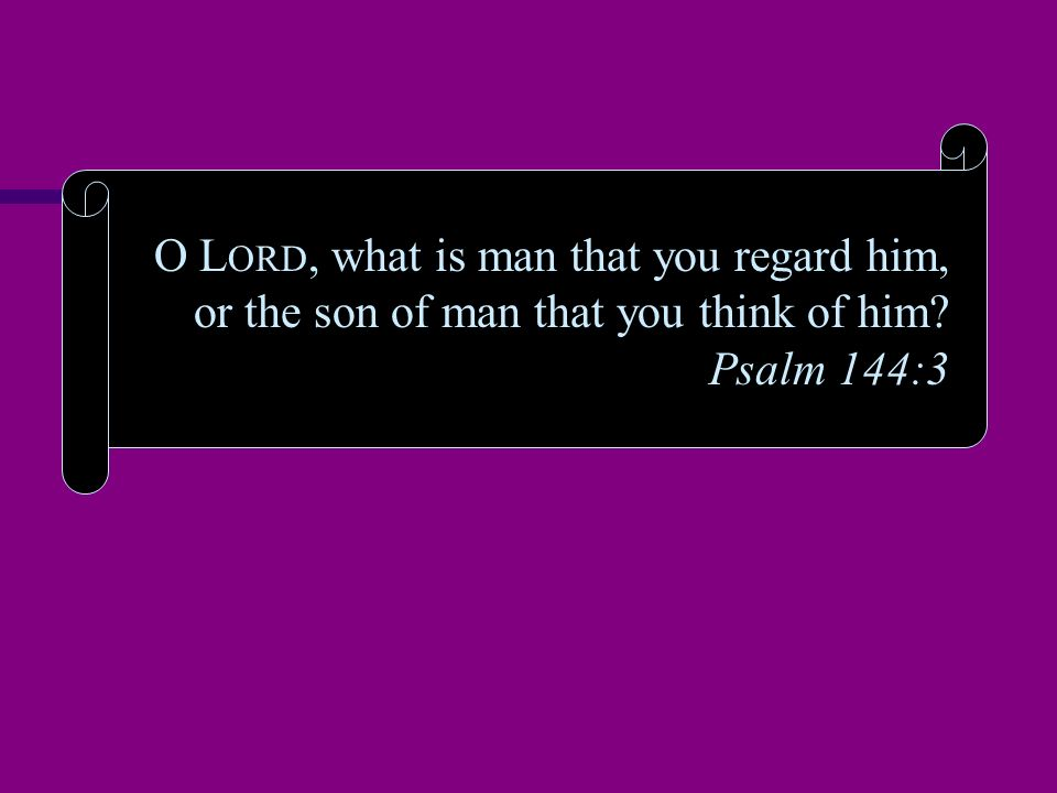 O L ORD, what is man that you regard him, or the son of man that you think of him? Psalm 144:3