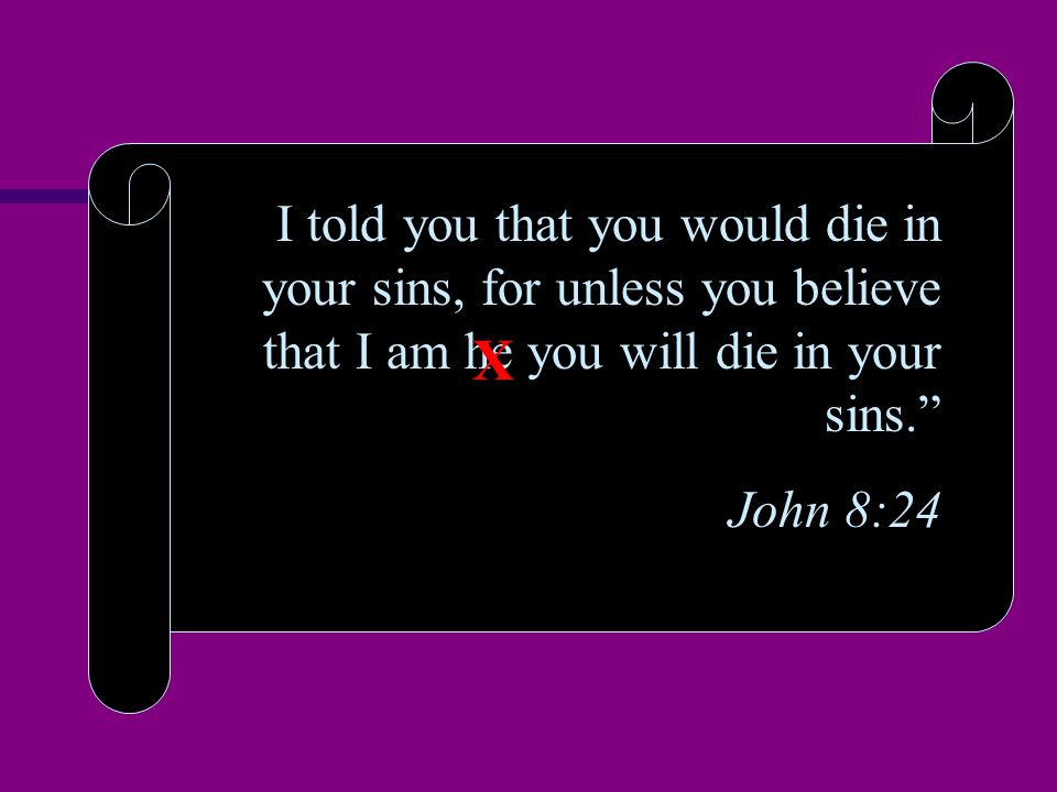 I told you that you would die in your sins, for unless you believe that I am he you will die in your sins. John 8:24 X