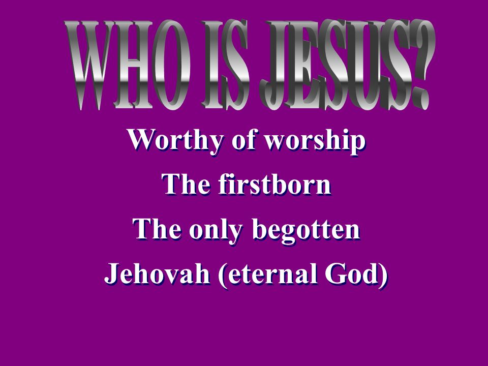 Worthy of worship The firstborn The only begotten Jehovah (eternal God) Worthy of worship The firstborn The only begotten Jehovah (eternal God)