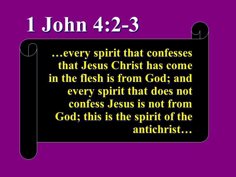 1 John 4:2-3 …every spirit that confesses that Jesus Christ has come in the flesh is from God; and every spirit that does not confess Jesus is not fro
