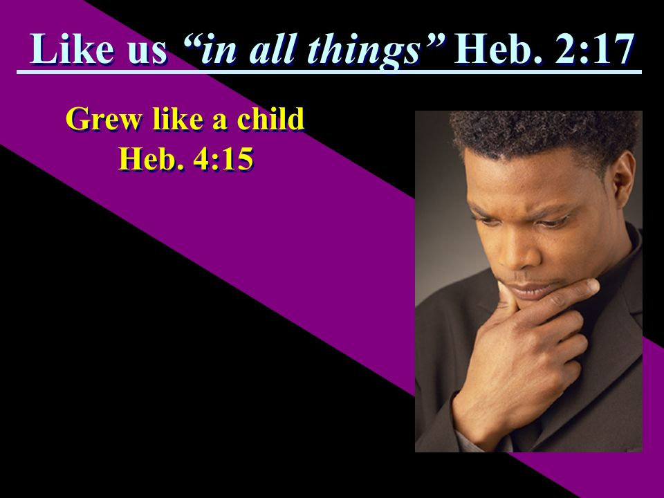 Grew like a child Heb. 4:15 Like us in all things Heb. 2:17