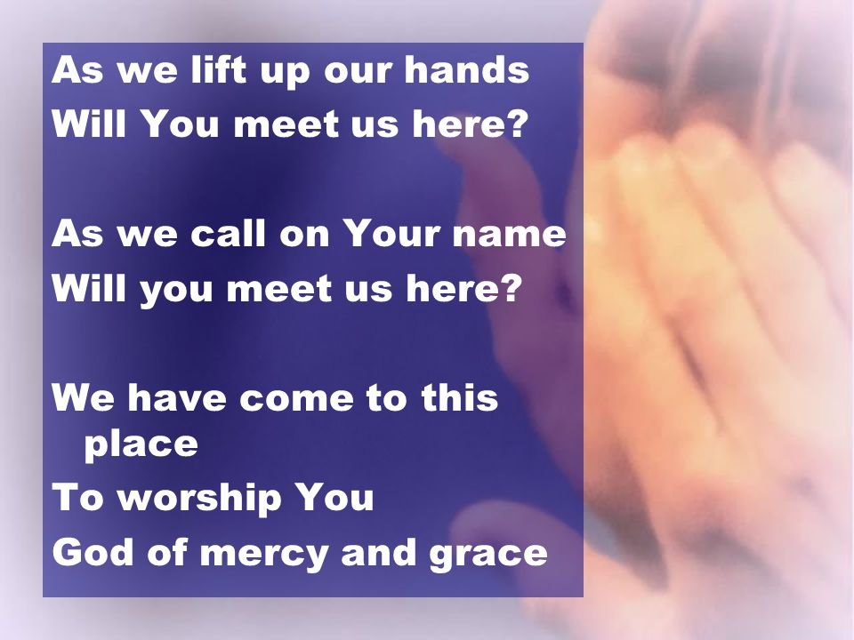 As we lift up our hands Will You meet us here? As we call on Your name Will you meet us here? We have come to this place To worship You God of mercy a