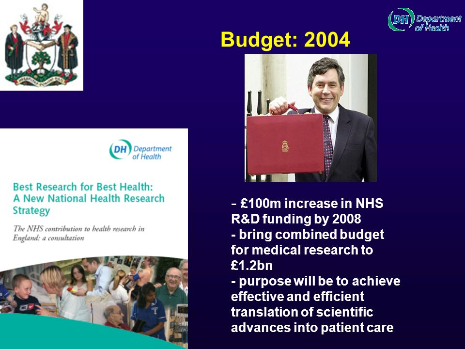 Budget: 2004 - £100m increase in NHS R&D funding by 2008 - bring combined budget for medical research to £1.2bn - purpose will be to achieve effective and efficient translation of scientific advances into patient care