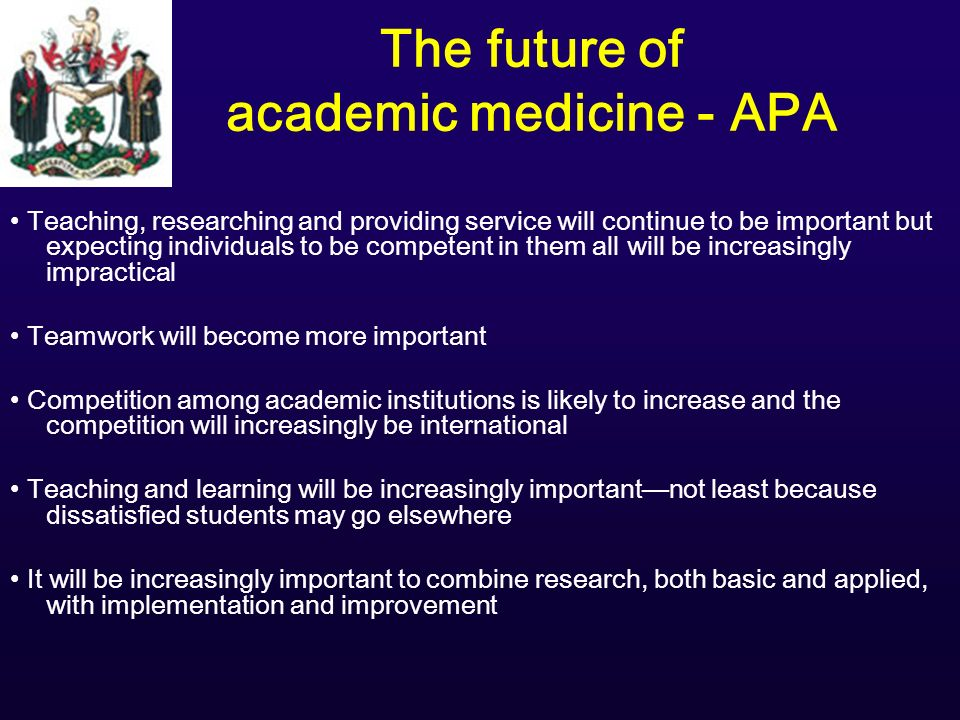 The future of academic medicine - APA Teaching, researching and providing service will continue to be important but expecting individuals to be competent in them all will be increasingly impractical Teamwork will become more important Competition among academic institutions is likely to increase and the competition will increasingly be international Teaching and learning will be increasingly importantnot least because dissatisfied students may go elsewhere It will be increasingly important to combine research, both basic and applied, with implementation and improvement