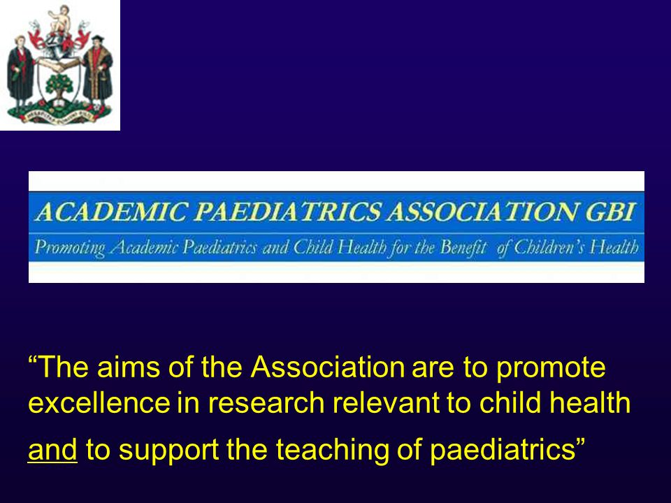 The aims of the Association are to promote excellence in research relevant to child health and to support the teaching of paediatrics