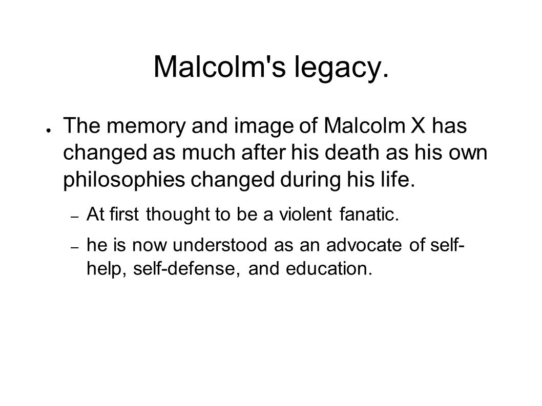 Malcolm's legacy. The memory and image of Malcolm X has changed as much after his death as his own philosophies changed during his life. – At first th