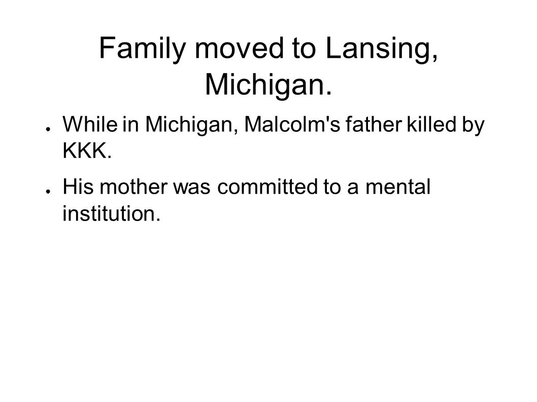 Family moved to Lansing, Michigan. While in Michigan, Malcolm's father killed by KKK. His mother was committed to a mental institution.