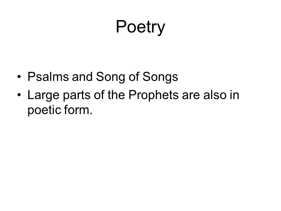 Poetry Psalms and Song of Songs Large parts of the Prophets are also in poetic form.