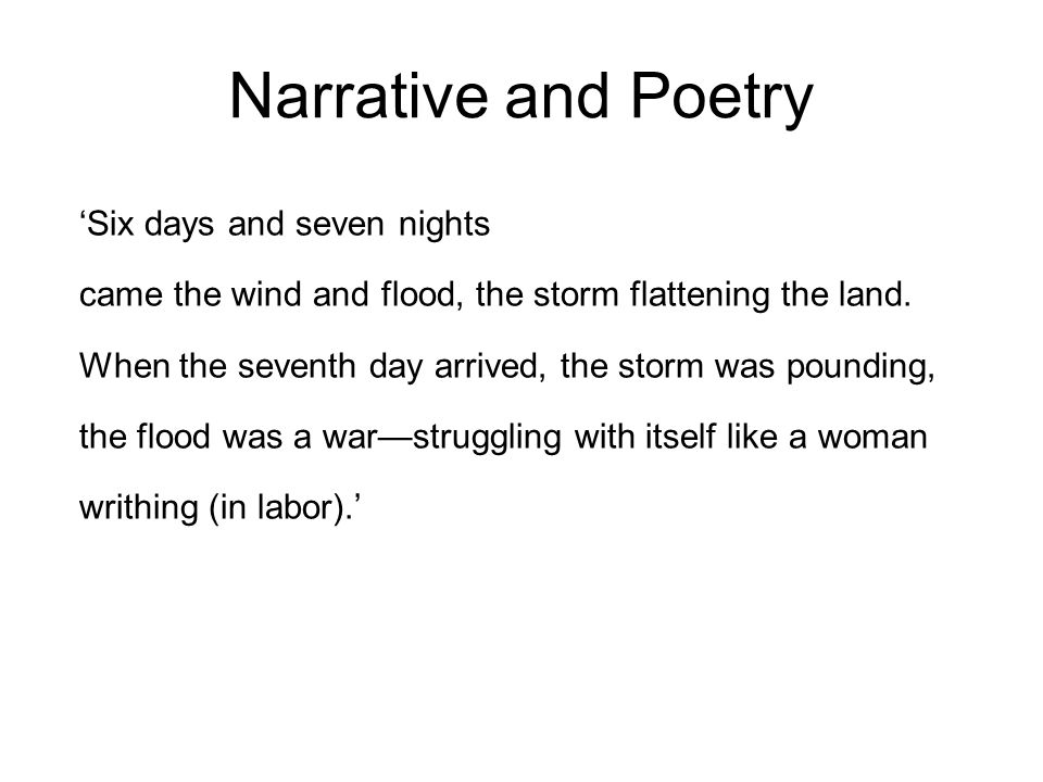 Narrative and Poetry Six days and seven nights came the wind and flood, the storm flattening the land.