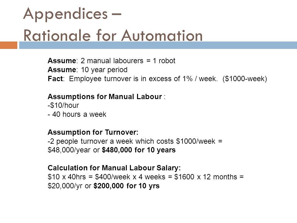 Appendices – Rationale for Automation Assume: 2 manual labourers = 1 robot Assume: 10 year period Fact: Employee turnover is in excess of 1% / week. (