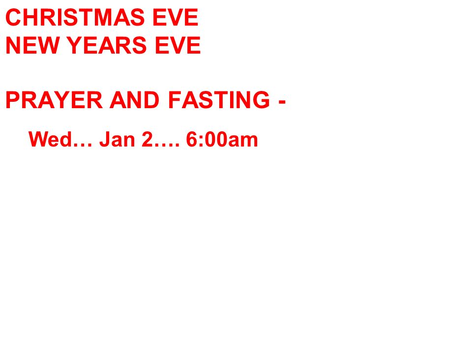 CHRISTMAS EVE NEW YEARS EVE PRAYER AND FASTING - Wed… Jan 2…. 6:00am