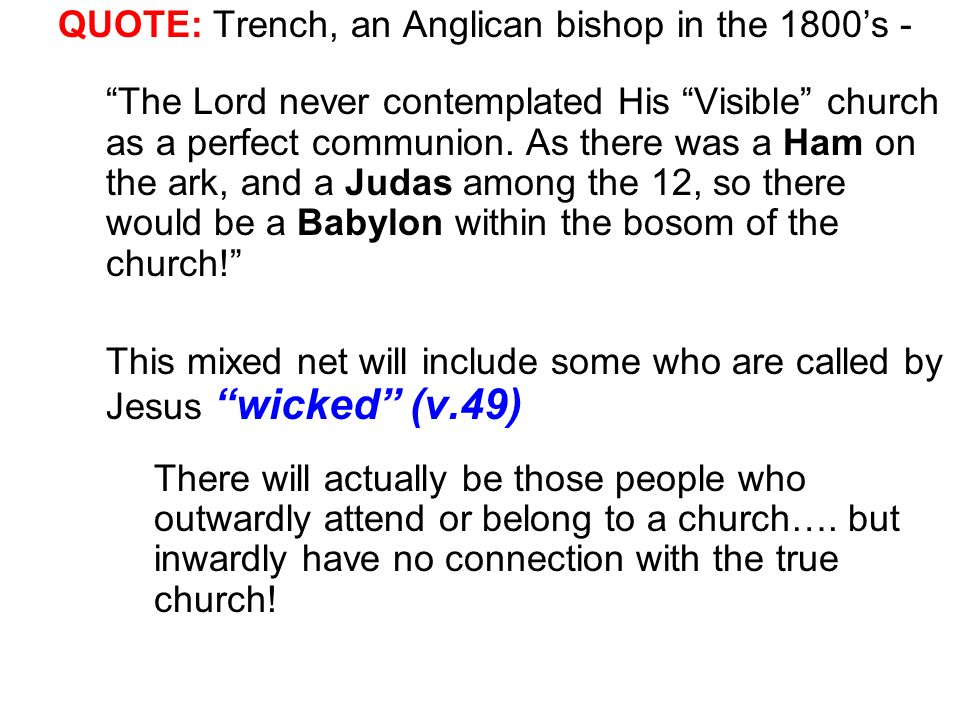 QUOTE: Trench, an Anglican bishop in the 1800s - The Lord never contemplated His Visible church as a perfect communion. As there was a Ham on the ark,