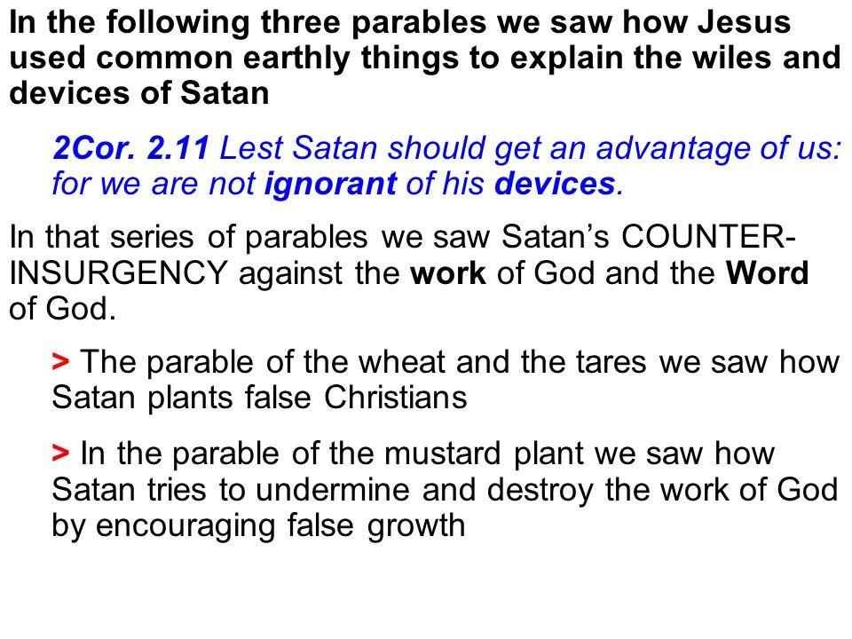 In the following three parables we saw how Jesus used common earthly things to explain the wiles and devices of Satan 2Cor. 2.11 Lest Satan should get