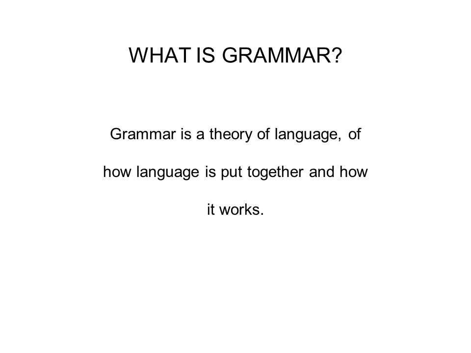 WHAT IS GRAMMAR Grammar is a theory of language, of how language is put together and how it works.